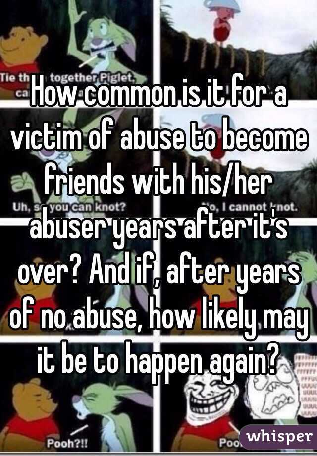 How common is it for a victim of abuse to become friends with his/her abuser years after it's over? And if, after years of no abuse, how likely may it be to happen again?