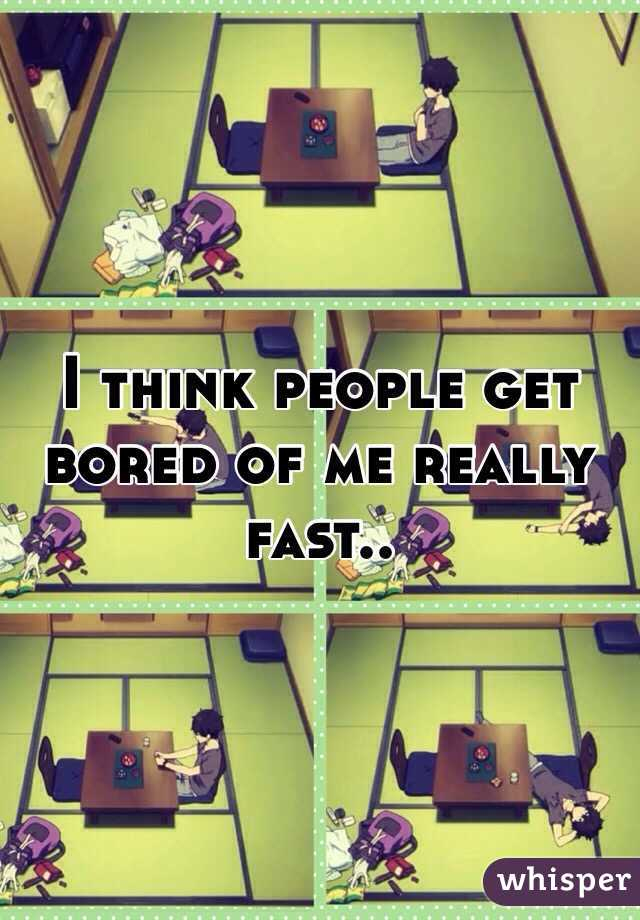 I think people get bored of me really fast..