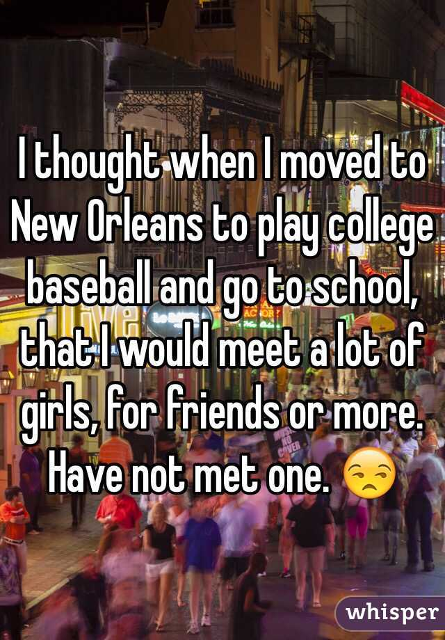 I thought when I moved to New Orleans to play college baseball and go to school, that I would meet a lot of girls, for friends or more. Have not met one. 😒