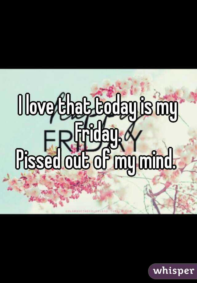 I love that today is my Friday.  Pissed out of my mind.