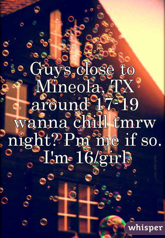 Guys close to Mineola, TX around 17-19 wanna chill tmrw night? Pm me if so. I'm 16/girl