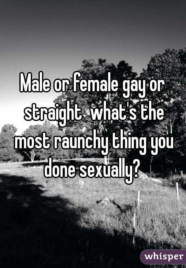 Male or female gay or straight  what's the most raunchy thing you done sexually?