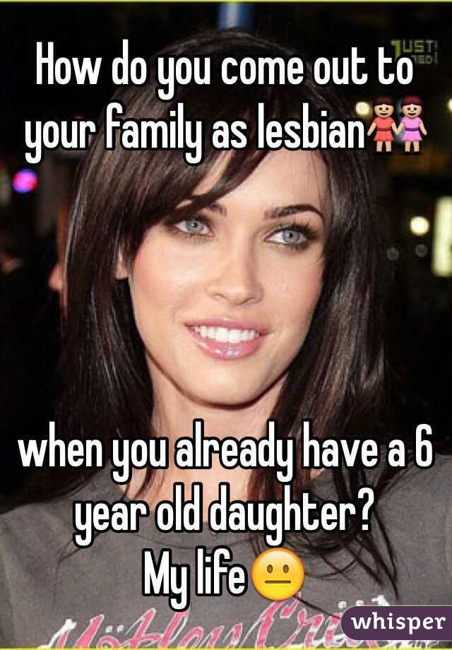 How do you come out to your family as lesbian👭     when you already have a 6 year old daughter? My life😐