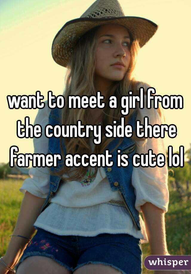 want to meet a girl from the country side there farmer accent is cute lol
