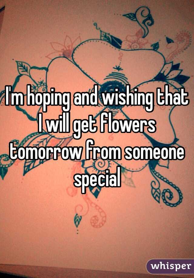 I'm hoping and wishing that I will get flowers tomorrow from someone special