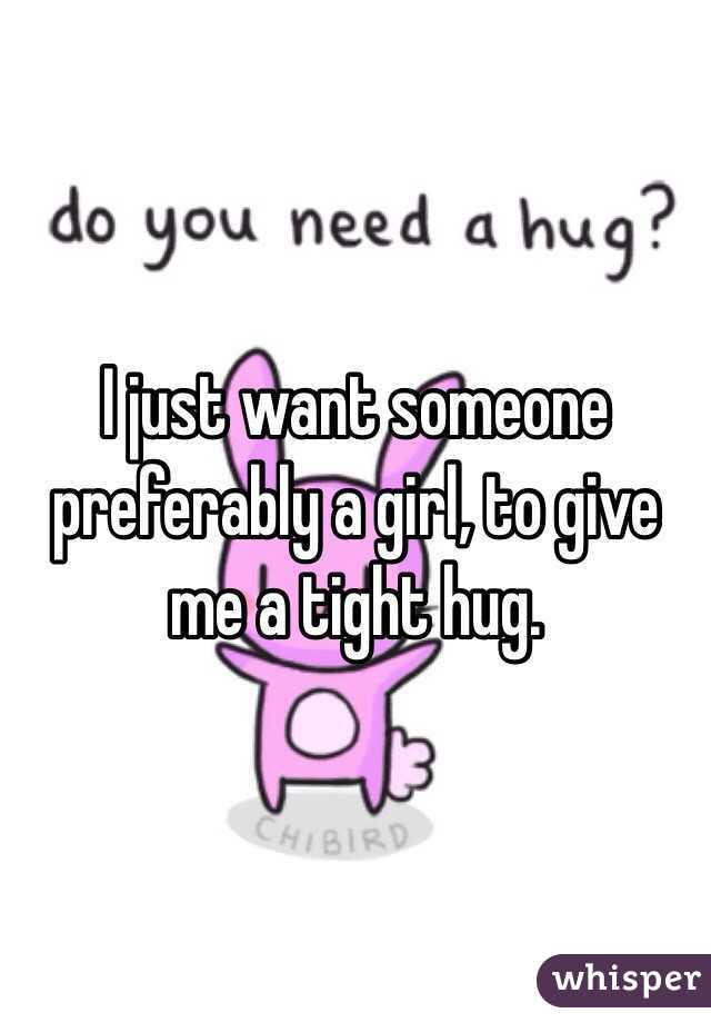 I just want someone preferably a girl, to give me a tight hug.
