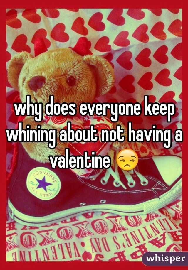 why does everyone keep whining about not having a valentine 😒