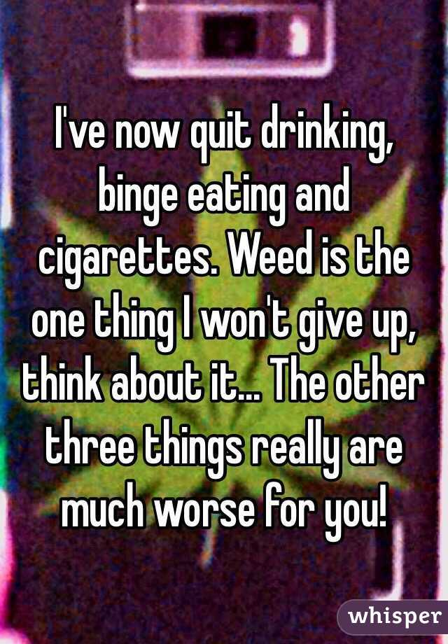 I've now quit drinking, binge eating and cigarettes. Weed is the one thing I won't give up, think about it... The other three things really are much worse for you!