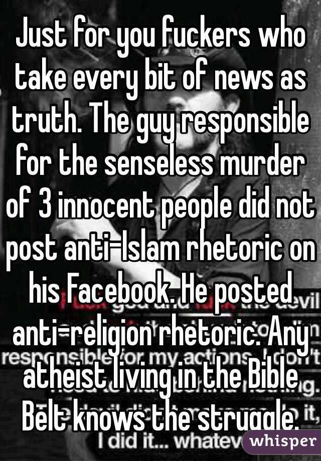 Just for you fuckers who take every bit of news as truth. The guy responsible for the senseless murder of 3 innocent people did not post anti-Islam rhetoric on his Facebook. He posted anti-religion rhetoric. Any atheist living in the Bible Belt knows the struggle.