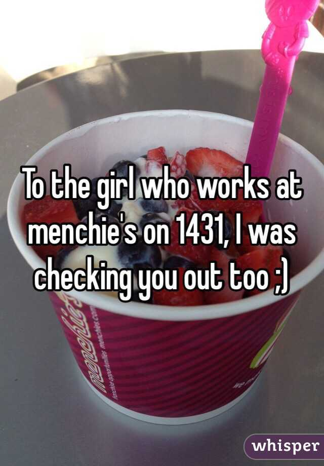 To the girl who works at menchie's on 1431, I was checking you out too ;)