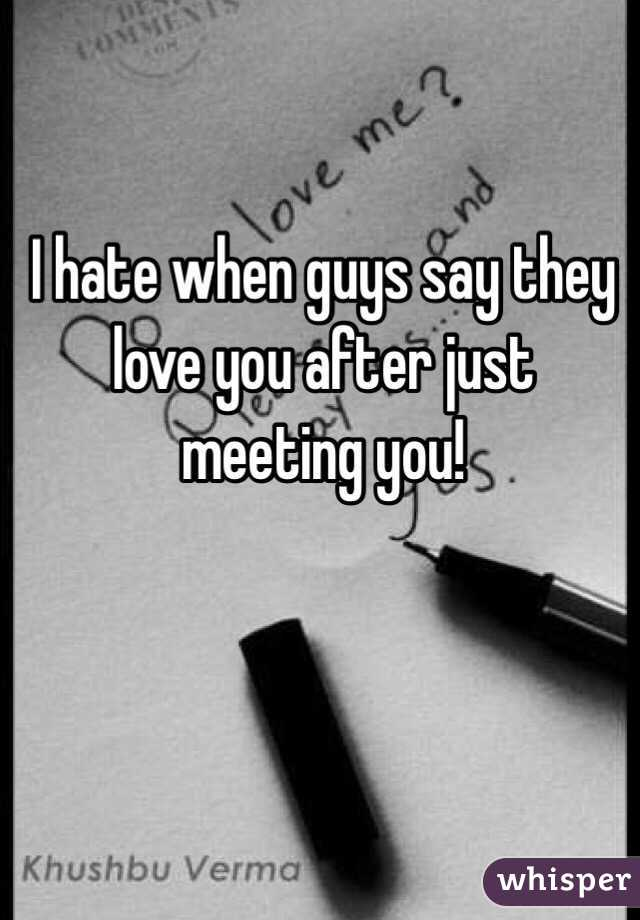 I hate when guys say they love you after just meeting you!