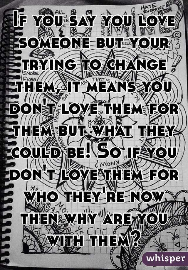 If you say you love someone but your trying to change them, it means you don't love them for them but what they could be! So if you don't love them for who they're now then why are you with them?