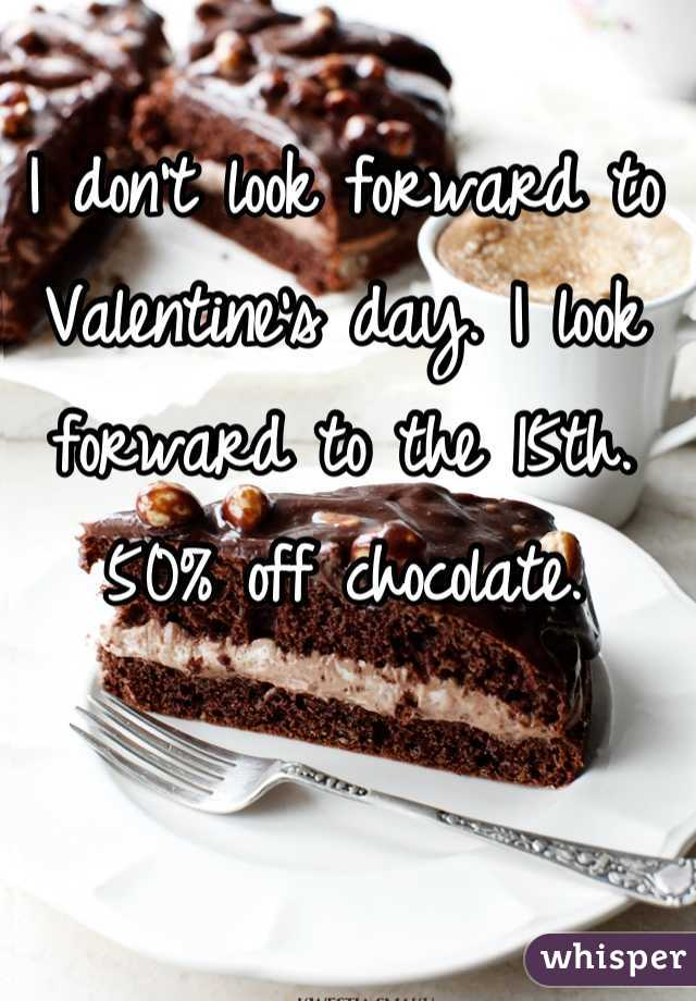 I don't look forward to Valentine's day. I look forward to the 15th. 50% off chocolate.
