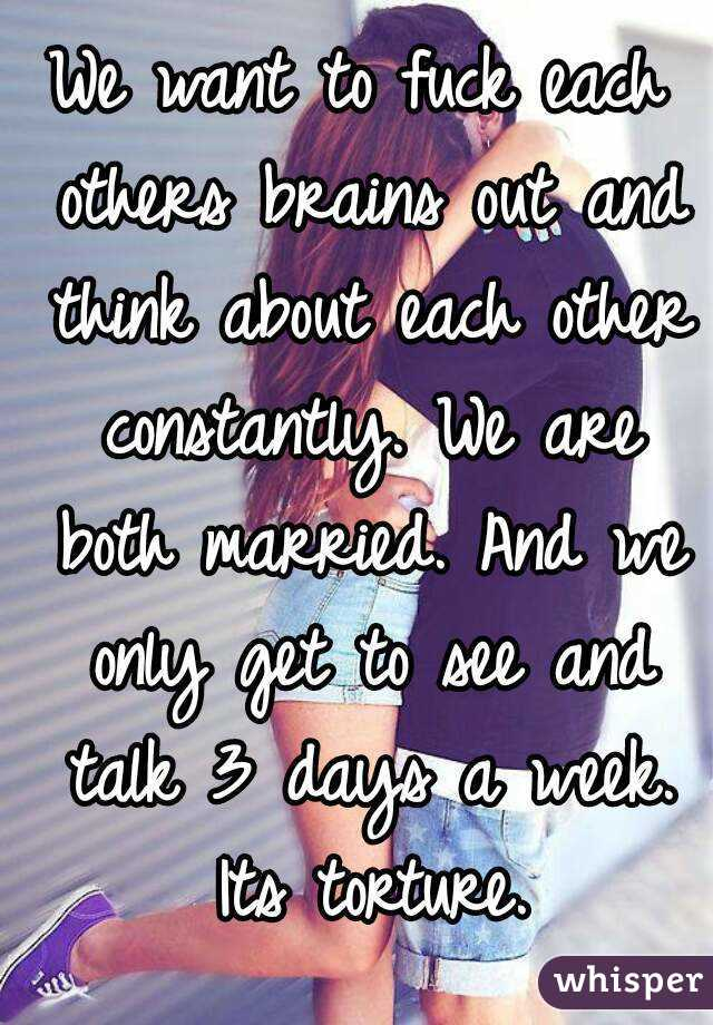 We want to fuck each others brains out and think about each other constantly. We are both married. And we only get to see and talk 3 days a week. Its torture.