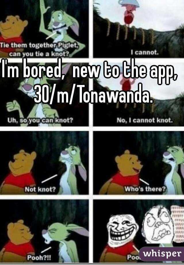 I'm bored,  new to the app,  30/m/Tonawanda.
