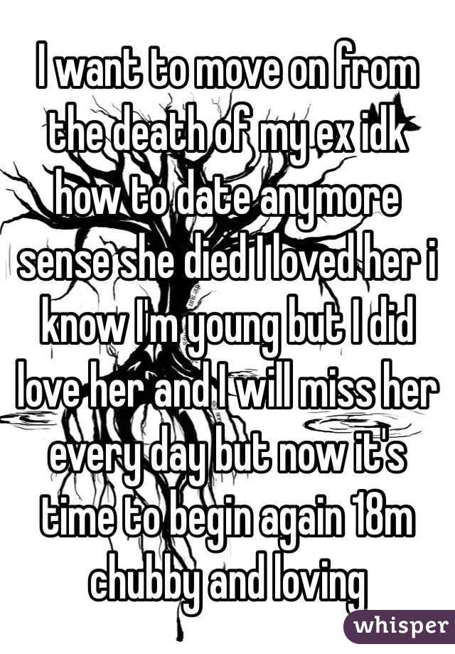 I want to move on from the death of my ex idk how to date anymore sense she died I loved her i know I'm young but I did love her and I will miss her every day but now it's time to begin again 18m chubby and loving