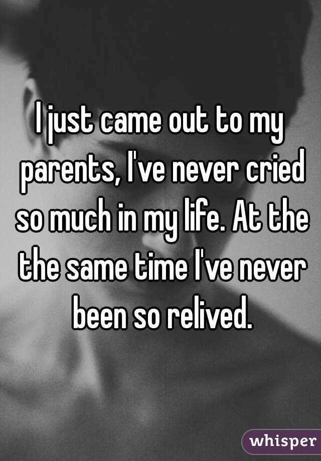 I just came out to my parents, I've never cried so much in my life. At the the same time I've never been so relived.