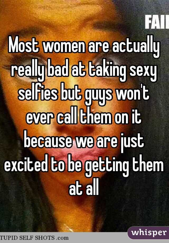 Most women are actually really bad at taking sexy selfies but guys won't ever call them on it because we are just excited to be getting them at all