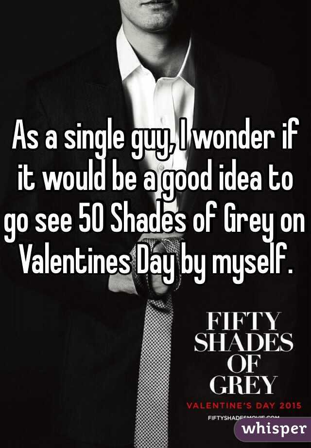 As a single guy, I wonder if it would be a good idea to go see 50 Shades of Grey on Valentines Day by myself.