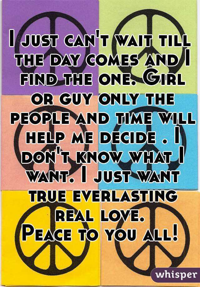 I just can't wait till the day comes and I find the one. Girl or guy only the people and time will help me decide . I don't know what I want. I just want true everlasting real love.  Peace to you all!