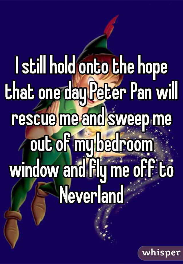 I still hold onto the hope that one day Peter Pan will rescue me and sweep me out of my bedroom window and fly me off to Neverland