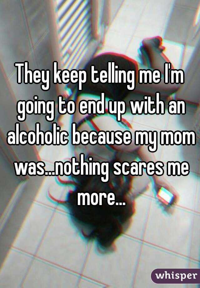 They keep telling me I'm going to end up with an alcoholic because my mom was...nothing scares me more...