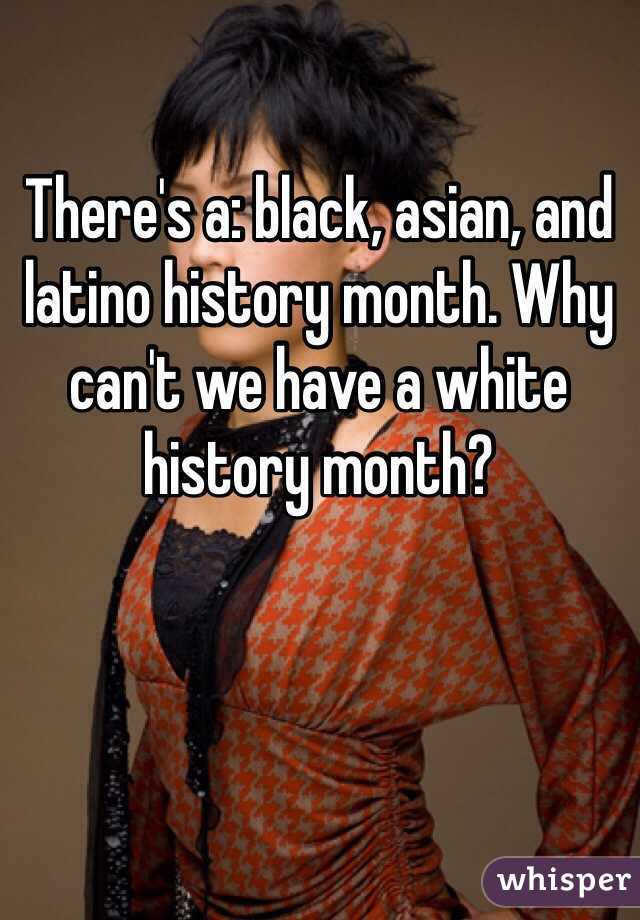 There's a: black, asian, and latino history month. Why can't we have a white history month?