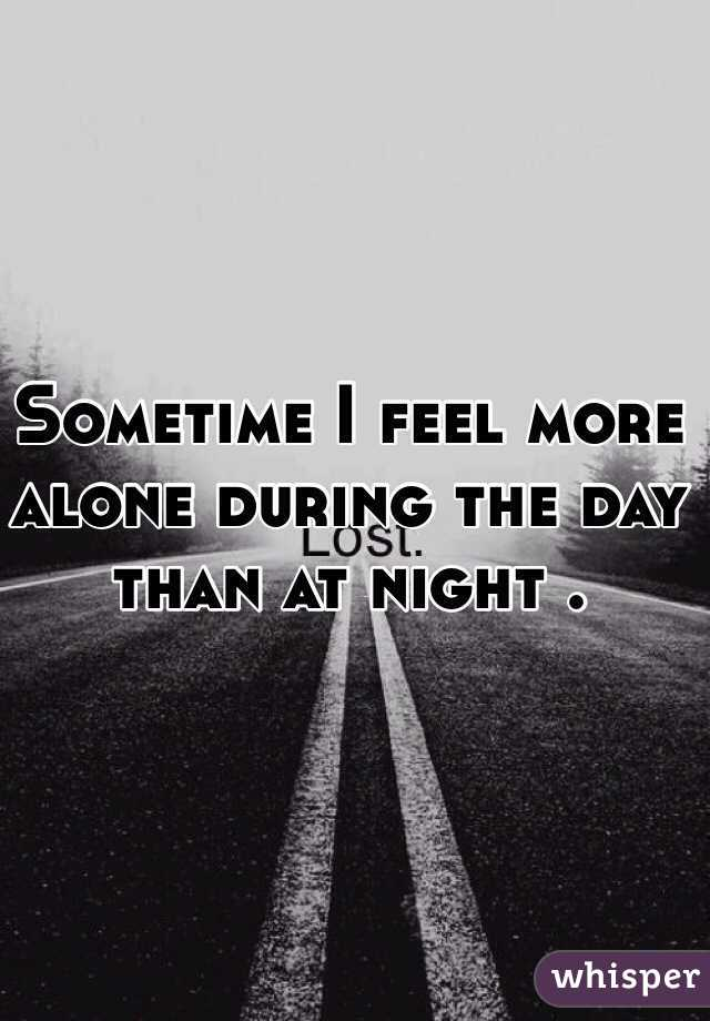 Sometime I feel more alone during the day than at night .