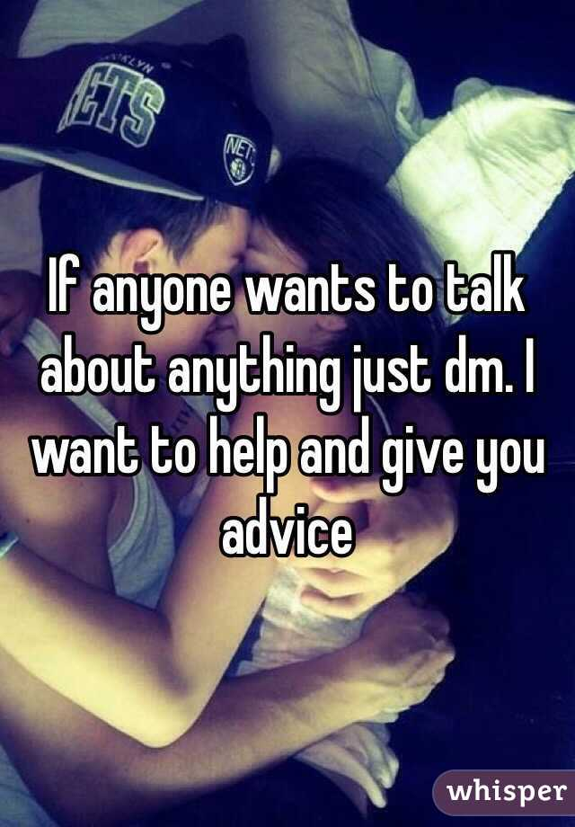 If anyone wants to talk about anything just dm. I want to help and give you advice