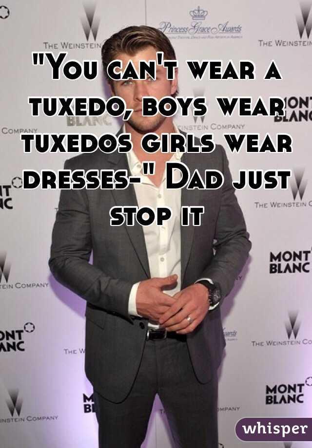 """""""You can't wear a tuxedo, boys wear tuxedos girls wear dresses-"""" Dad just stop it"""