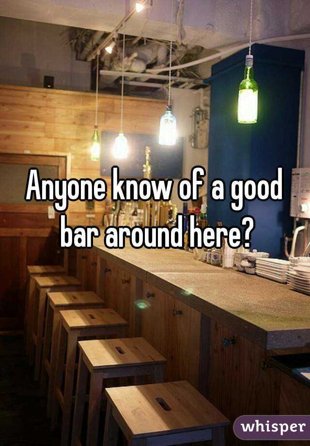 Anyone know of a good bar around here?