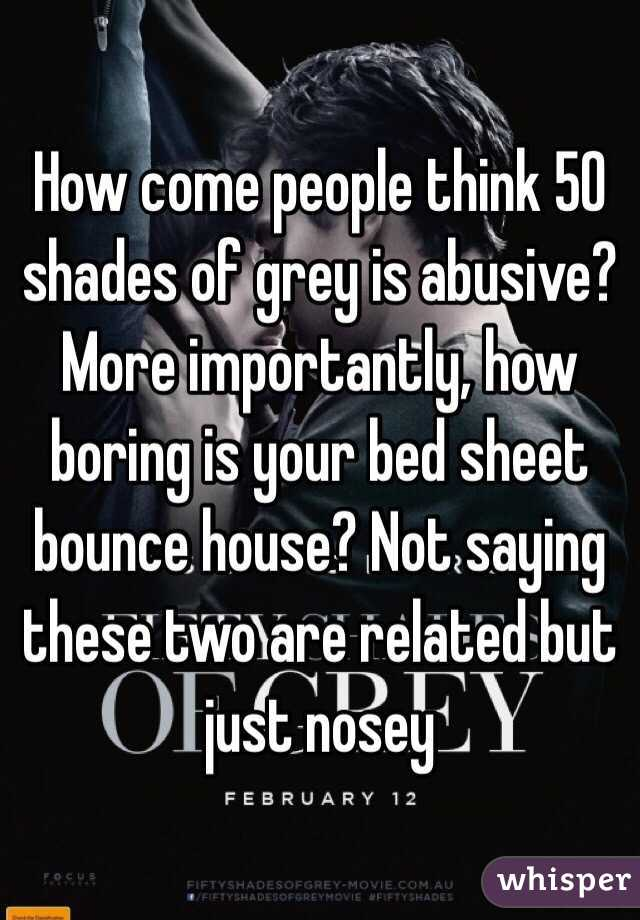 How come people think 50 shades of grey is abusive? More importantly, how boring is your bed sheet bounce house? Not saying these two are related but just nosey