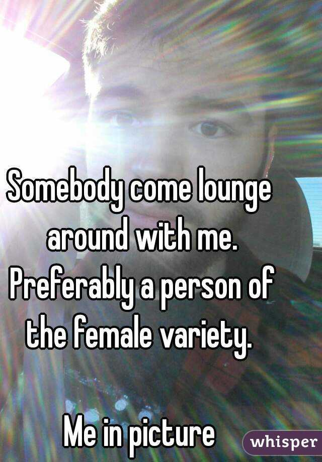 Somebody come lounge around with me. Preferably a person of the female variety.   Me in picture