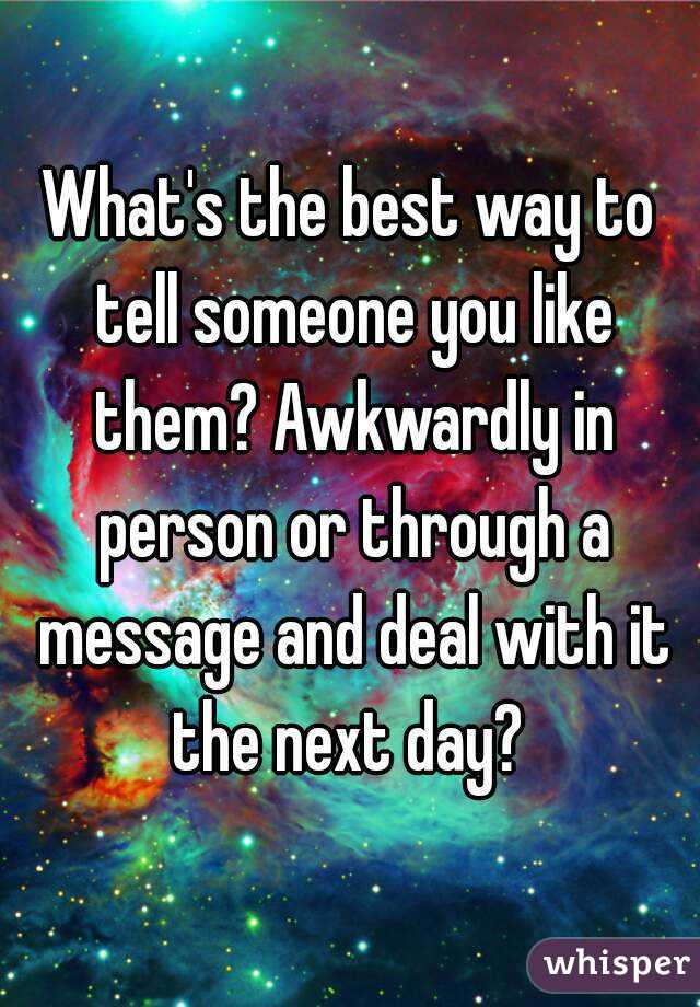 What's the best way to tell someone you like them? Awkwardly in person or through a message and deal with it the next day?