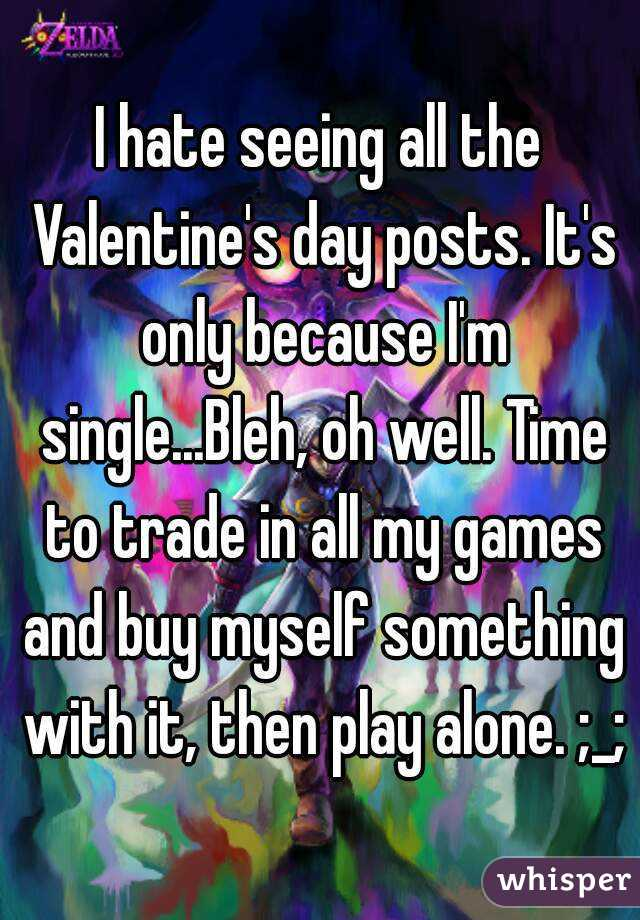 I hate seeing all the Valentine's day posts. It's only because I'm single...Bleh, oh well. Time to trade in all my games and buy myself something with it, then play alone. ;_;