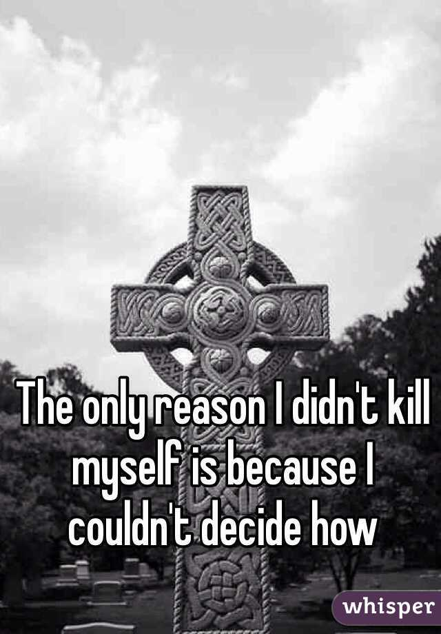 The only reason I didn't kill myself is because I couldn't decide how