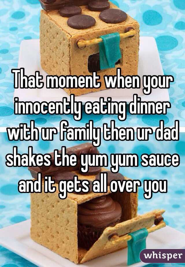 That moment when your innocently eating dinner with ur family then ur dad shakes the yum yum sauce and it gets all over you