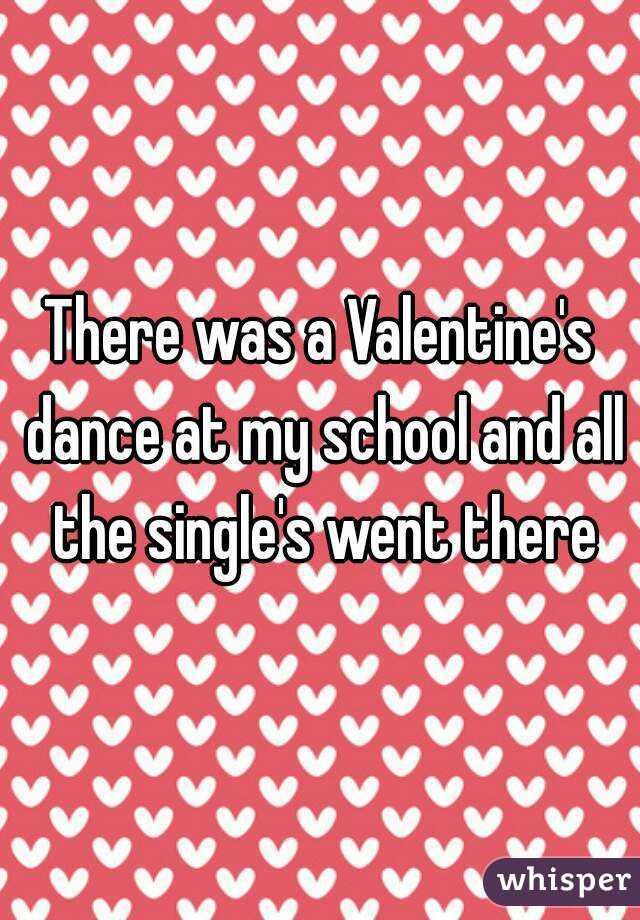 There was a Valentine's dance at my school and all the single's went there