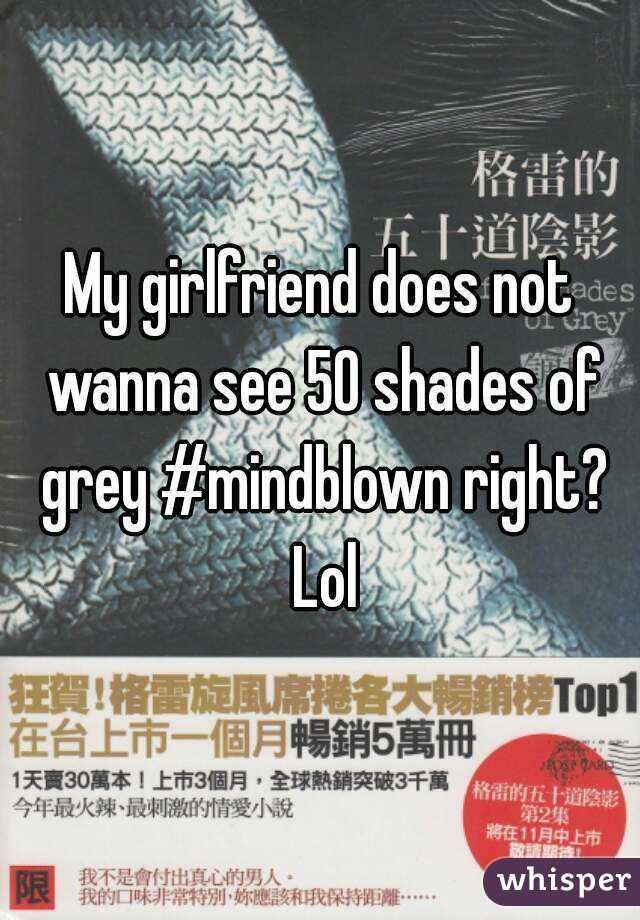 My girlfriend does not wanna see 50 shades of grey #mindblown right? Lol