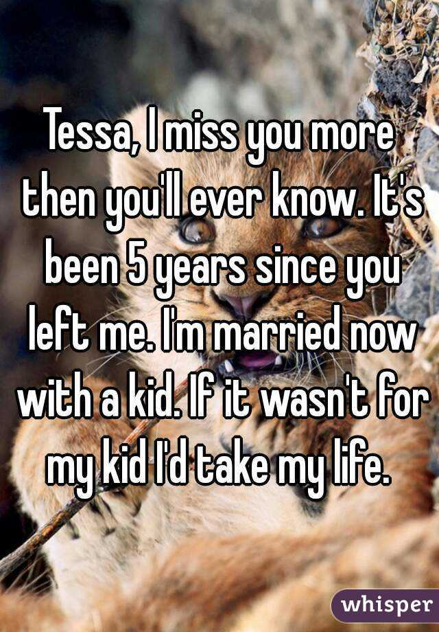 Tessa, I miss you more then you'll ever know. It's been 5 years since you left me. I'm married now with a kid. If it wasn't for my kid I'd take my life.