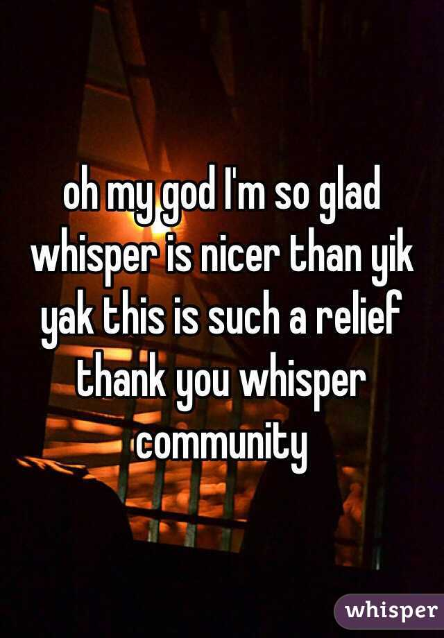 oh my god I'm so glad whisper is nicer than yik yak this is such a relief thank you whisper community