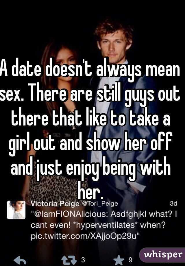 A date doesn't always mean sex. There are still guys out there that like to take a girl out and show her off and just enjoy being with her.
