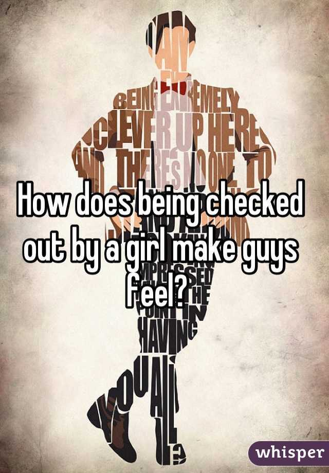 How does being checked out by a girl make guys feel?