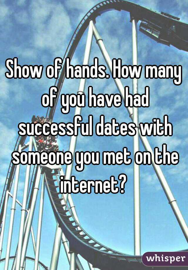 Show of hands. How many of you have had successful dates with someone you met on the internet?