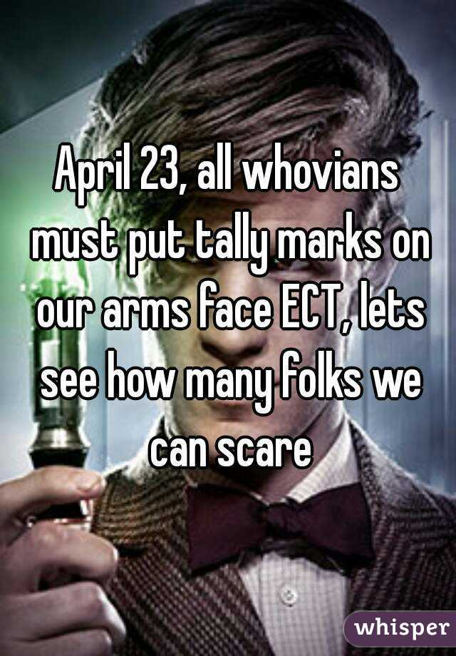 April 23, all whovians must put tally marks on our arms face ECT, lets see how many folks we can scare