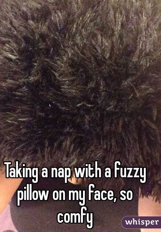 Taking a nap with a fuzzy pillow on my face, so comfy