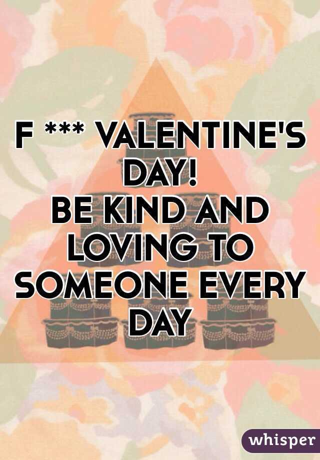 F *** VALENTINE'S DAY! BE KIND AND LOVING TO SOMEONE EVERY DAY