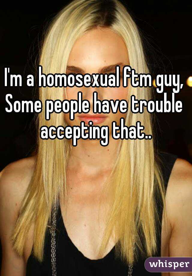 I'm a homosexual ftm guy, Some people have trouble accepting that..