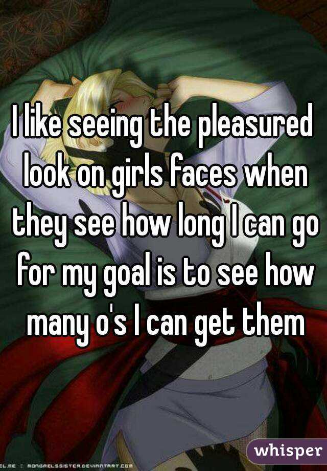 I like seeing the pleasured look on girls faces when they see how long I can go for my goal is to see how many o's I can get them