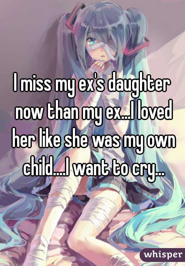 I miss my ex's daughter now than my ex...I loved her like she was my own child....I want to cry...